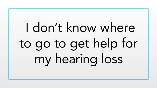 I don't know where to go to get help for my hearing loss